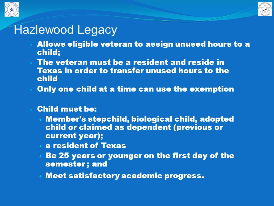 Hazlewood Legacy Allows eligible veteran to assign unused hours to a child; The veteran must be a resident and reside in Texas in order to transfer unused hours to the child Only one child at a time can use the exemption Child must be: Member's stepchild, biological child, adopted child or claimed as dependent (previous or current year); a resident of Texas Be 25 years or younger on the first day of the semester ; and Meet satisfactory academic progress.