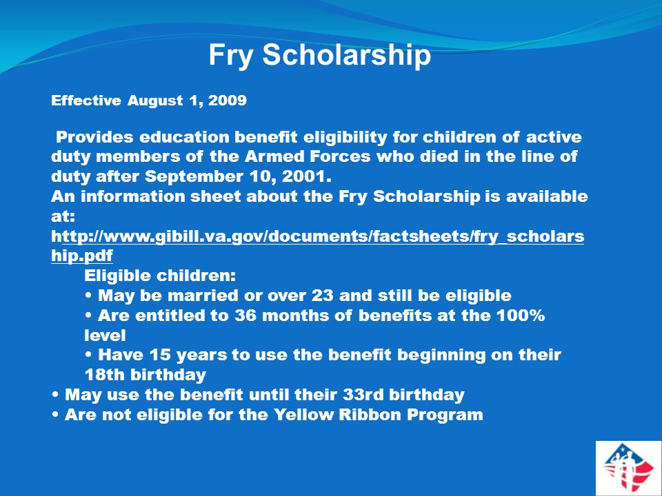 Fry Scholarship Effective August 1, 2009 Provides education benefit eligibility for children of active duty members of the Armed Forces who died in the line of duty after September 10, 2001.