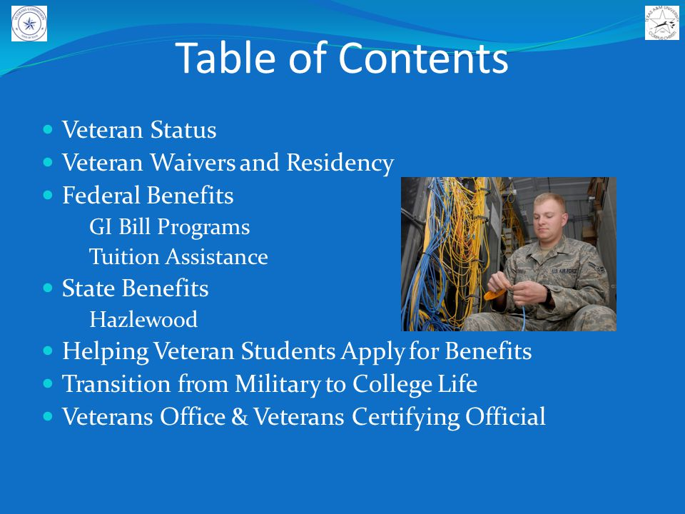 Table of Contents Veteran Status Veteran Waivers and Residency Federal Benefits GI Bill Programs Tuition Assistance State Benefits Hazlewood Helping Veteran Students Apply for Benefits Transition from Military to College Life Veterans Office & Veterans Certifying Official