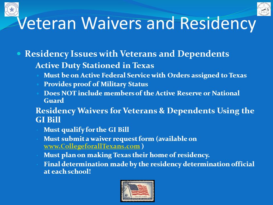 Veteran Waivers and Residency Residency Issues with Veterans and Dependents Active Duty Stationed in Texas Must be on Active Federal Service with Orders assigned to Texas Provides proof of Military Status Does NOT include members of the Active Reserve or National Guard Residency Waivers for Veterans & Dependents Using the GI Bill Must qualify for the GI Bill Must submit a waiver request form (available on www.CollegeforallTexans.com ) www.CollegeforallTexans.com Must plan on making Texas their home of residency.