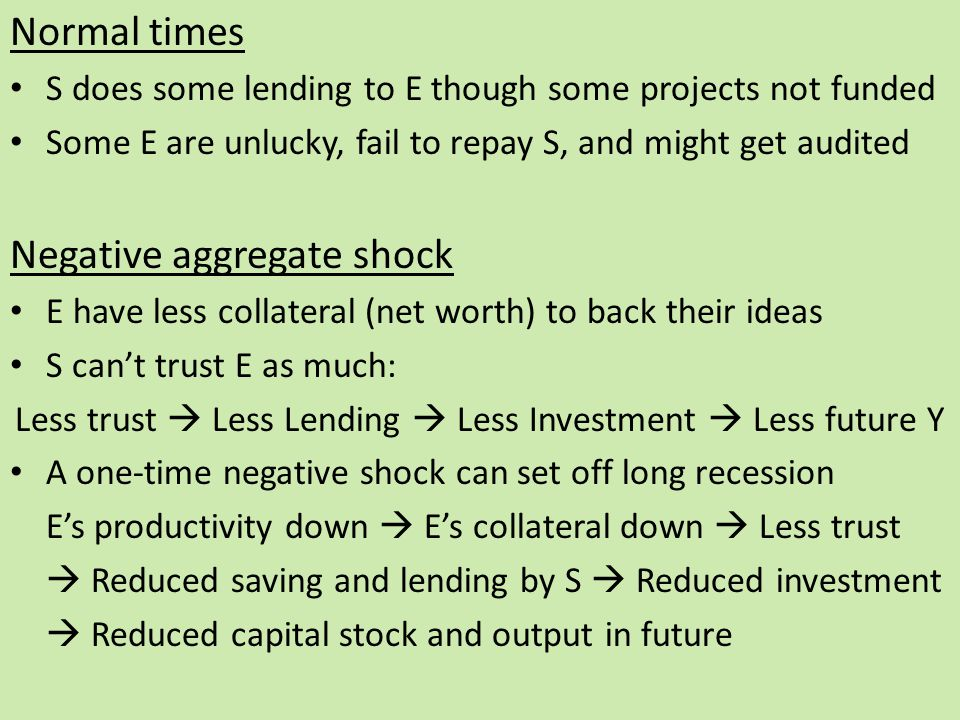 Normal times S does some lending to E though some projects not funded Some E are unlucky, fail to repay S, and might get audited Negative aggregate shock E have less collateral (net worth) to back their ideas S can't trust E as much: Less trust  Less Lending  Less Investment  Less future Y A one-time negative shock can set off long recession E's productivity down  E's collateral down  Less trust  Reduced saving and lending by S  Reduced investment  Reduced capital stock and output in future
