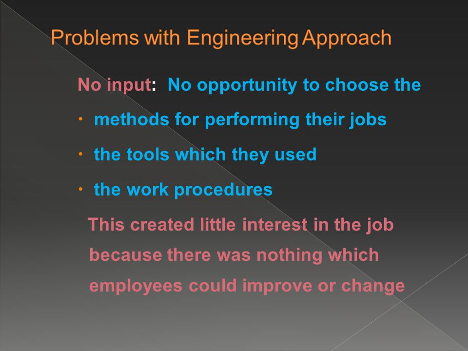 No input: No opportunity to choose the  methods for performing their jobs  the tools which they used  the work procedures This created little interest in the job because there was nothing which employees could improve or change
