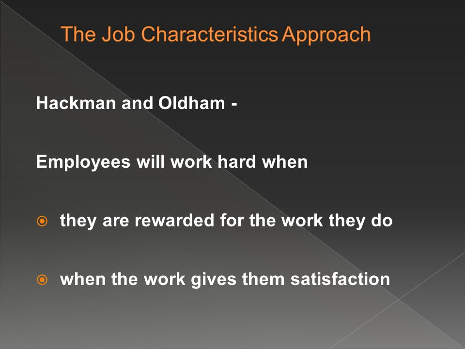 Hackman and Oldham - Employees will work hard when  they are rewarded for the work they do  when the work gives them satisfaction