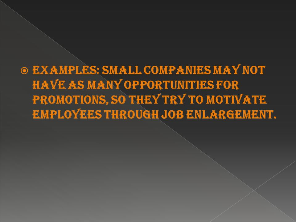  Examples: Small companies may not have as many opportunities for promotions, so they try to motivate employees through job enlargement.
