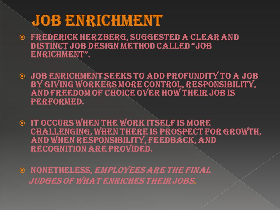  Frederick Herzberg, suggested a clear and distinct job design method called job enrichment .