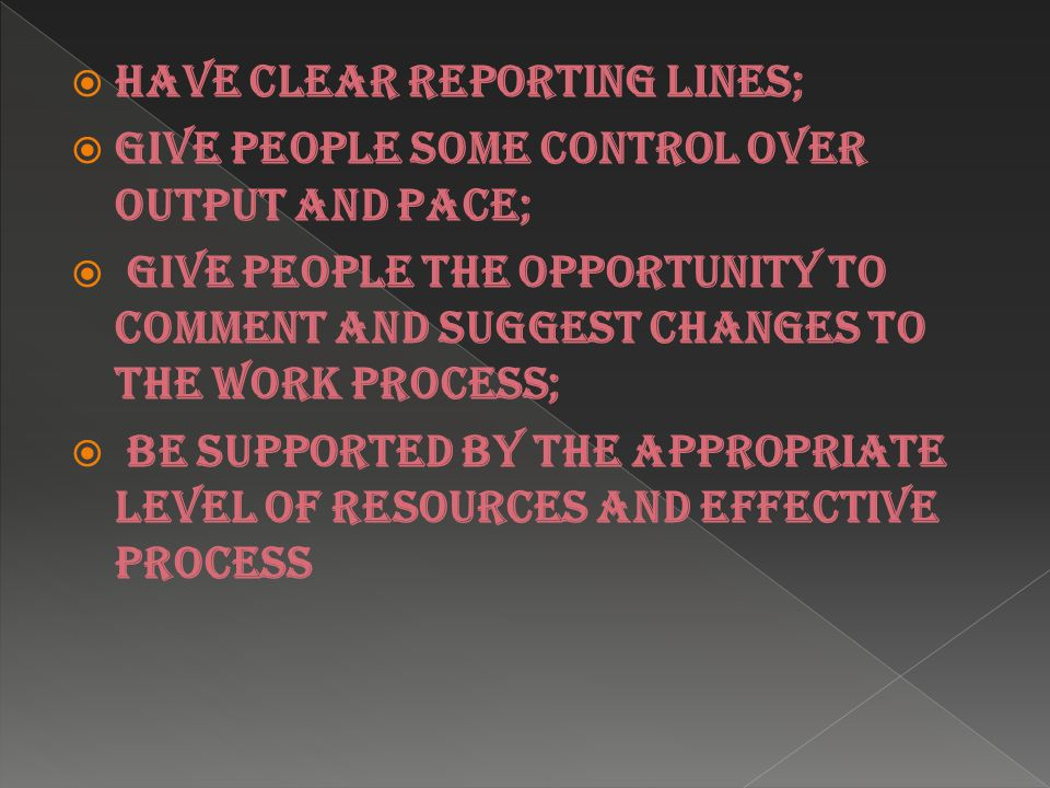  have clear reporting lines;  give people some control over output and pace;  give people the opportunity to comment and suggest changes to the work process;  be supported by the appropriate level of resources and effective process