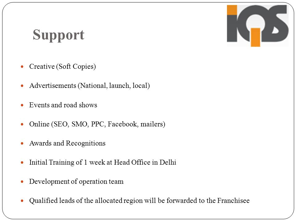 Support Creative (Soft Copies) Advertisements (National, launch, local) Events and road shows Online (SEO, SMO, PPC, Facebook, mailers) Awards and Recognitions Initial Training of 1 week at Head Office in Delhi Development of operation team Qualified leads of the allocated region will be forwarded to the Franchisee