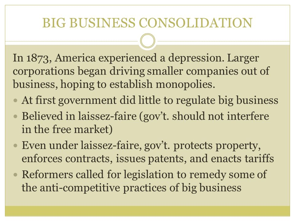 BIG BUSINESS CONSOLIDATION In 1873, America experienced a depression. Larger corporations began driving smaller companies out of business, hoping to e