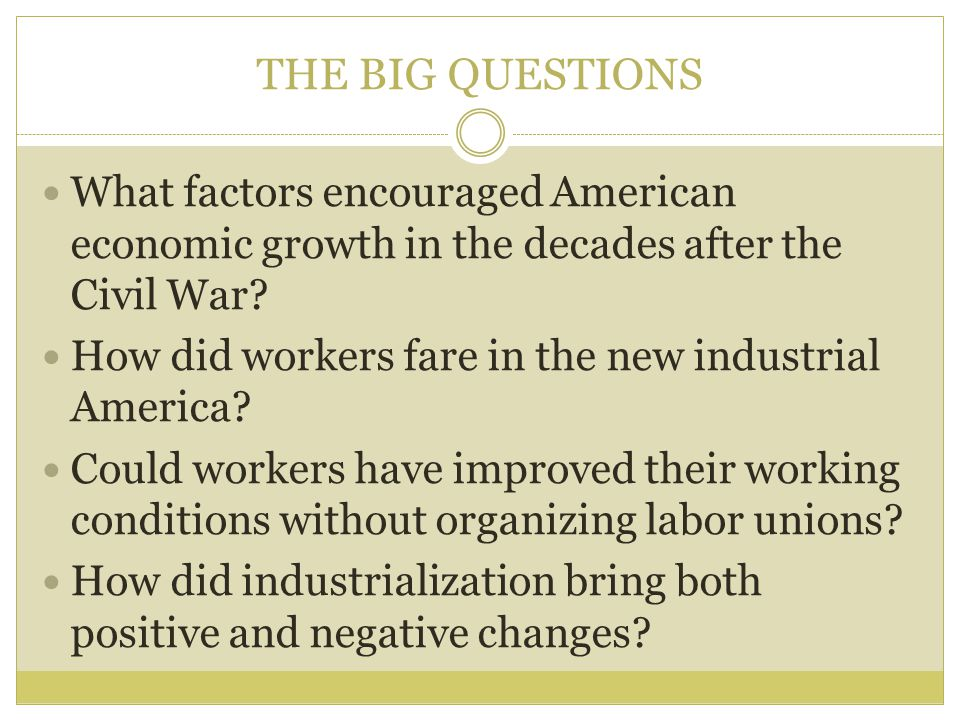 THE BIG QUESTIONS What factors encouraged American economic growth in the decades after the Civil War? How did workers fare in the new industrial Amer