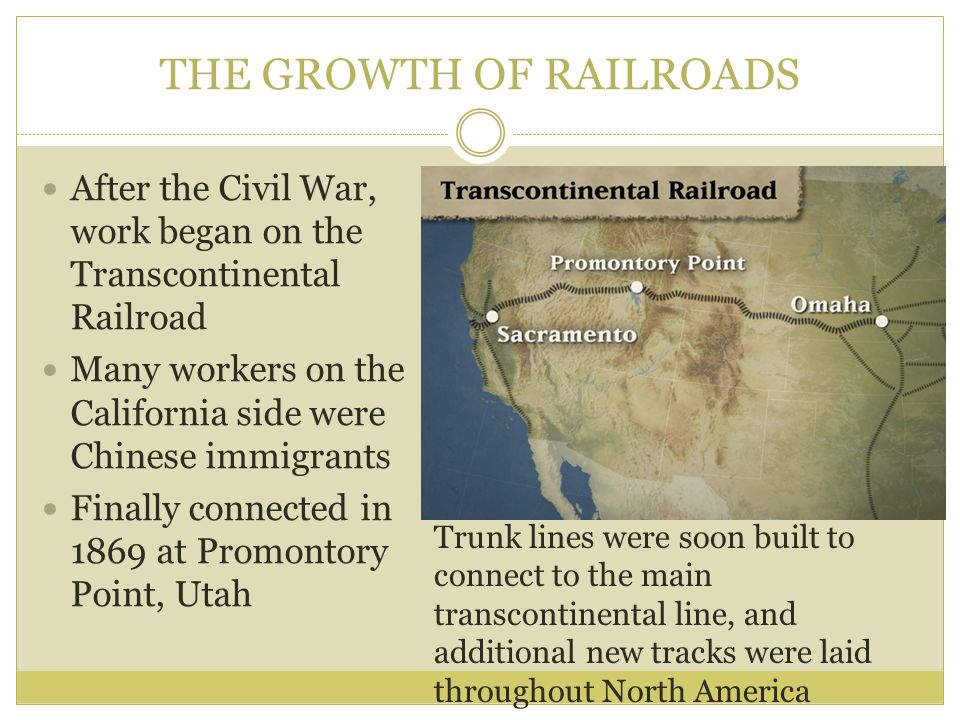 THE GROWTH OF RAILROADS After the Civil War, work began on the Transcontinental Railroad Many workers on the California side were Chinese immigrants F