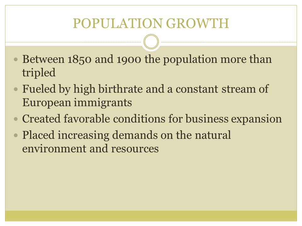 POPULATION GROWTH Between 1850 and 1900 the population more than tripled Fueled by high birthrate and a constant stream of European immigrants Created