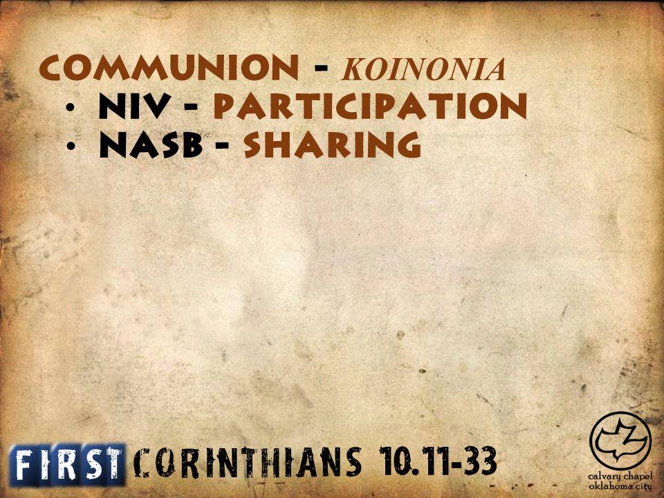 C O R I N T H I A S N Communion - KOINONIA I T S F R NIV - participation NASB - sharing 10. 11 - 33