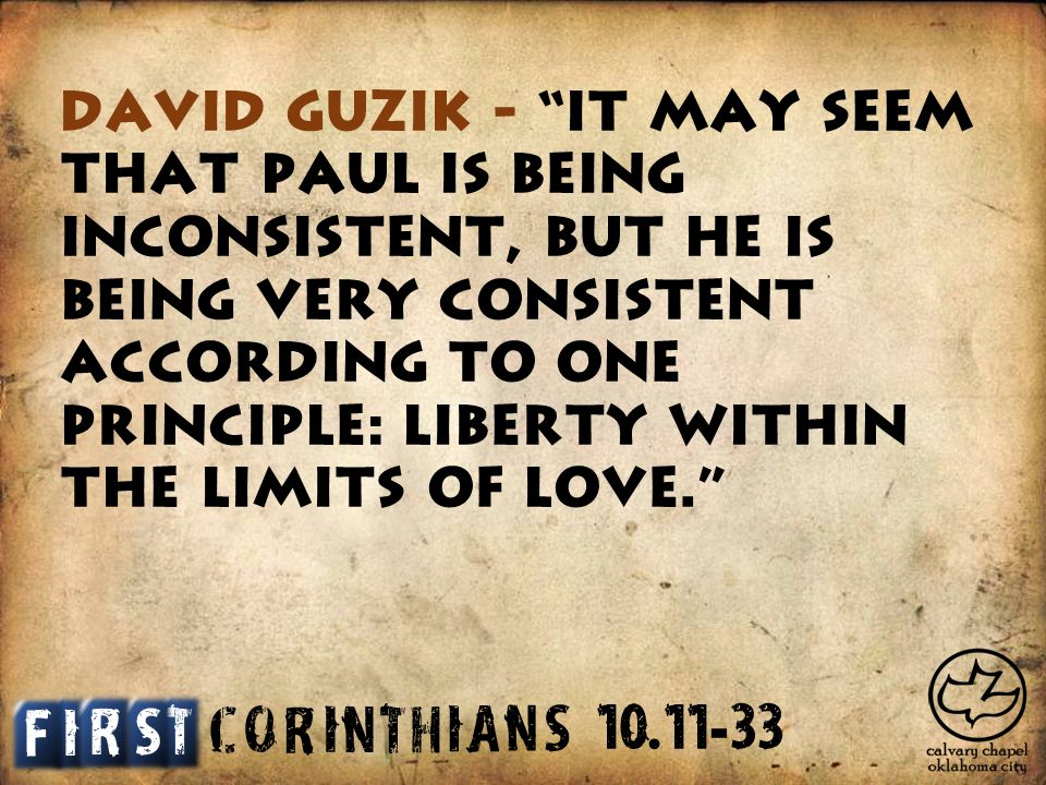C O R I N T H I A S N David Guzik - It may seem that Paul is being inconsistent, but he is being very consistent according to one principle: liberty within the limits of love. I T S F R 10.