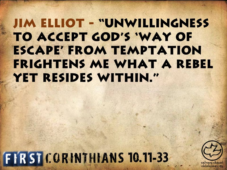 C O R I N T H I A S N Jim Elliot - Unwillingness to accept God s 'way of escape' from temptation frightens me what a rebel yet resides within. I T S F R 10.