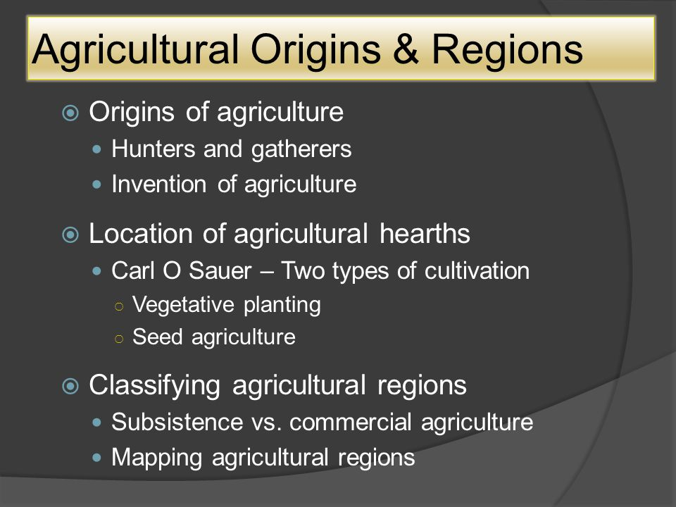 Agricultural Origins & Regions OOrigins of agriculture Hunters and gatherers Invention of agriculture LLocation of agricultural hearths Carl O Sauer – Two types of cultivation ○V○Vegetative planting ○S○Seed agriculture CClassifying agricultural regions Subsistence vs.
