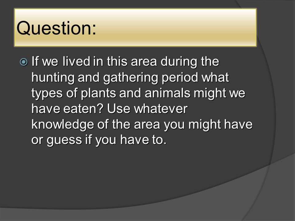 Question:  If we lived in this area during the hunting and gathering period what types of plants and animals might we have eaten.
