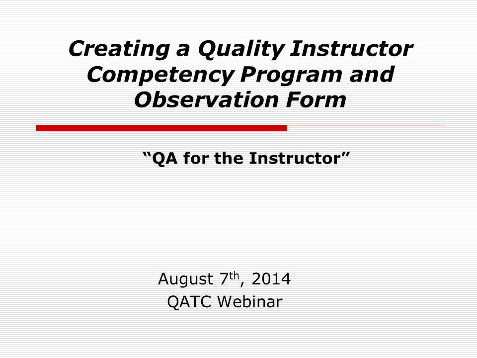 """Creating a Quality Instructor Competency Program and Observation Form August 7 th, 2014 QATC Webinar """"QA for the Instructor"""""""