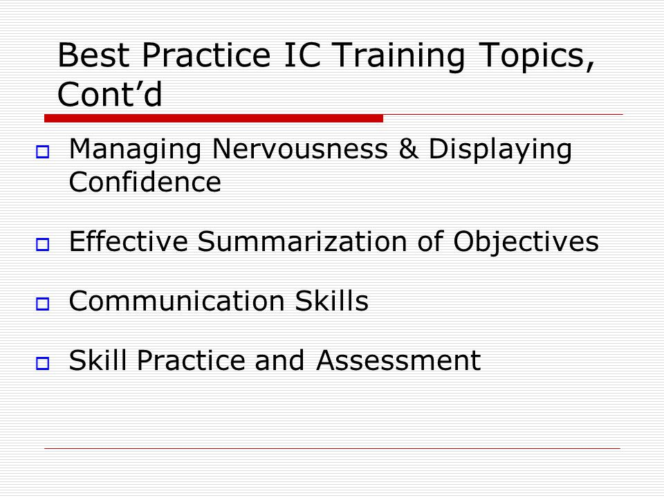 Best Practice IC Training Topics, Cont'd  Managing Nervousness & Displaying Confidence  Effective Summarization of Objectives  Communication Skills