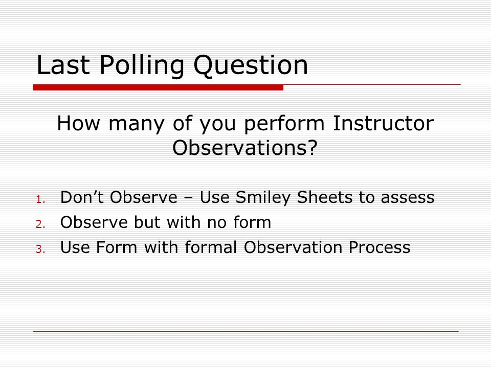 Last Polling Question How many of you perform Instructor Observations? 1. Don't Observe – Use Smiley Sheets to assess 2. Observe but with no form 3. U