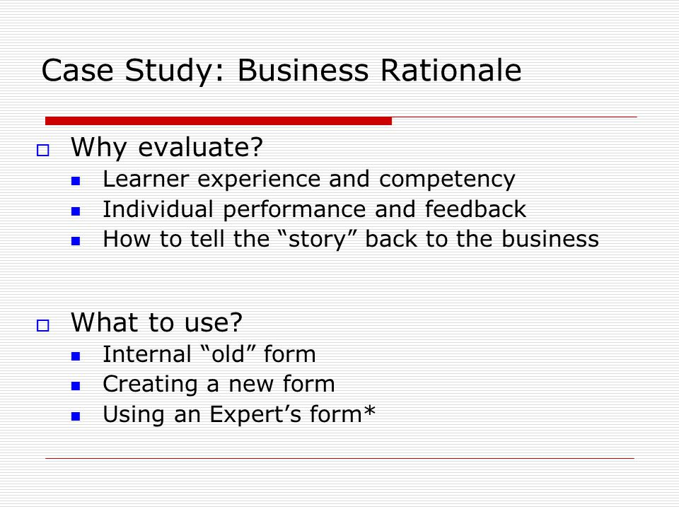 """Case Study: Business Rationale  Why evaluate? Learner experience and competency Individual performance and feedback How to tell the """"story"""" back to t"""