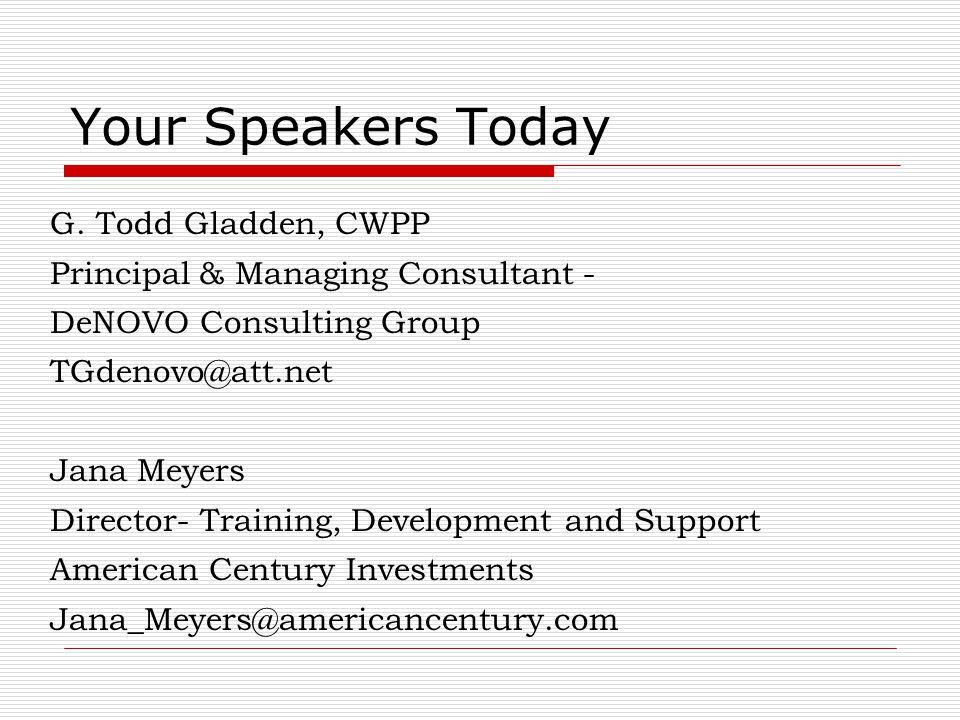 Your Speakers Today G. Todd Gladden, CWPP Principal & Managing Consultant - DeNOVO Consulting Group TGdenovo@att.net Jana Meyers Director- Training, D