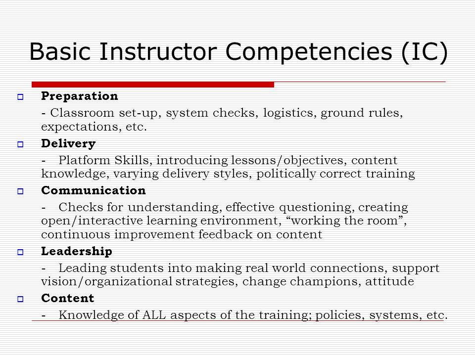 Basic Instructor Competencies (IC)  Preparation - Classroom set-up, system checks, logistics, ground rules, expectations, etc.  Delivery - Platform