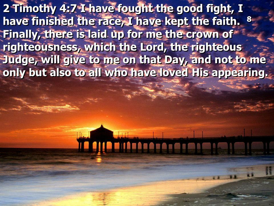 2 Timothy 4:7 I have fought the good fight, I have finished the race, I have kept the faith. 8 Finally, there is laid up for me the crown of righteous