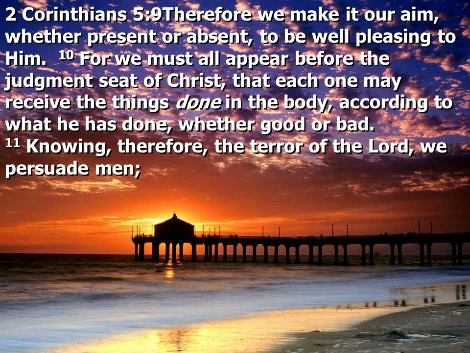 2 Corinthians 5:9Therefore we make it our aim, whether present or absent, to be well pleasing to Him. 10 For we must all appear before the judgment se