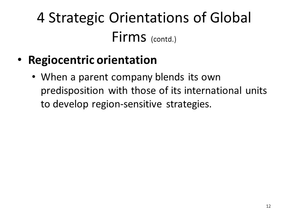 4 Strategic Orientations of Global Firms (contd.) Regiocentric orientation When a parent company blends its own predisposition with those of its inter