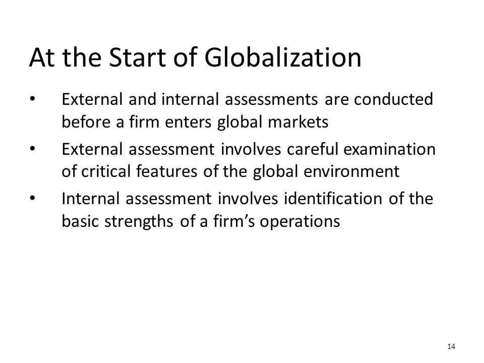 At the Start of Globalization External and internal assessments are conducted before a firm enters global markets External assessment involves careful
