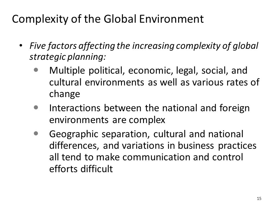 Complexity of the Global Environment Five factors affecting the increasing complexity of global strategic planning: Multiple political, economic, lega