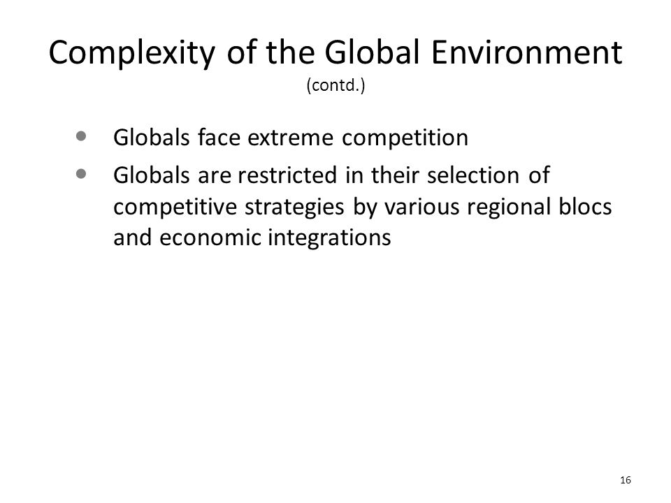 Complexity of the Global Environment (contd.) Globals face extreme competition Globals are restricted in their selection of competitive strategies by