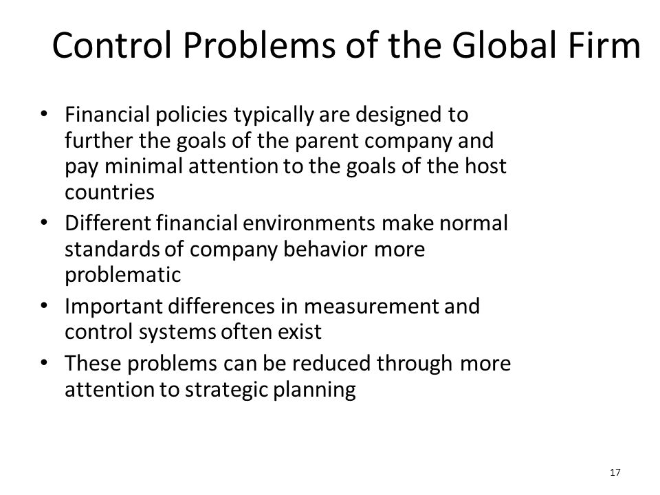 Control Problems of the Global Firm Financial policies typically are designed to further the goals of the parent company and pay minimal attention to