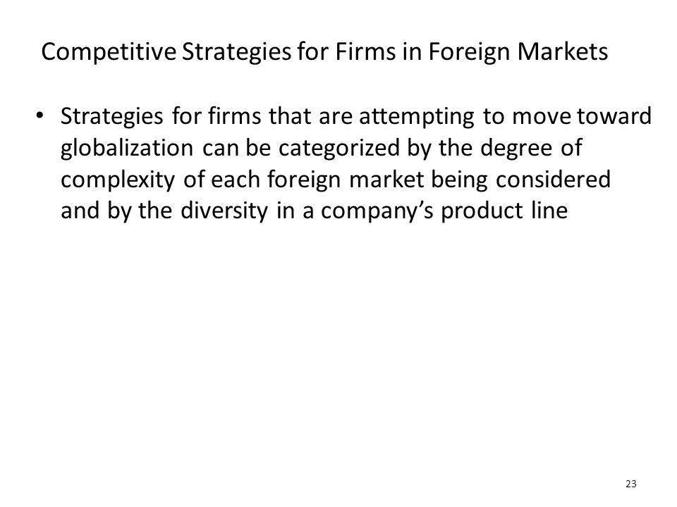 Competitive Strategies for Firms in Foreign Markets Strategies for firms that are attempting to move toward globalization can be categorized by the de
