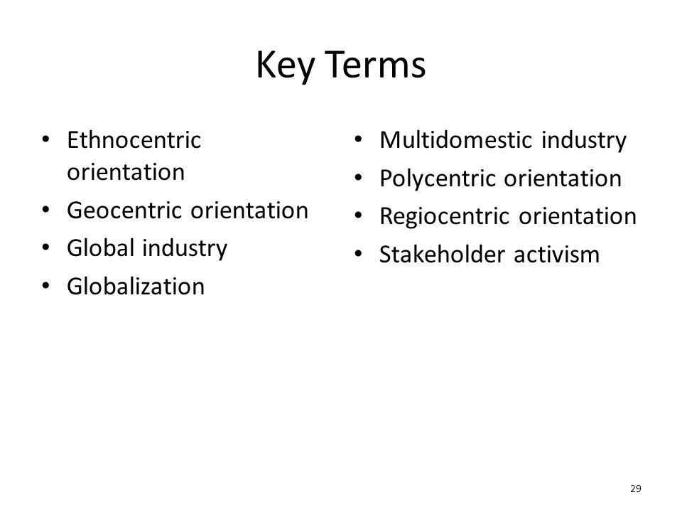 Key Terms Ethnocentric orientation Geocentric orientation Global industry Globalization Multidomestic industry Polycentric orientation Regiocentric or