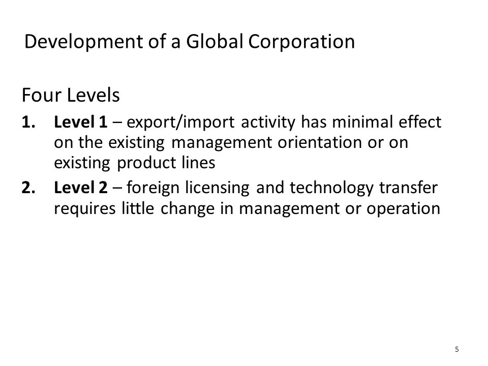 Development of a Global Corporation Four Levels 1.Level 1 – export/import activity has minimal effect on the existing management orientation or on exi