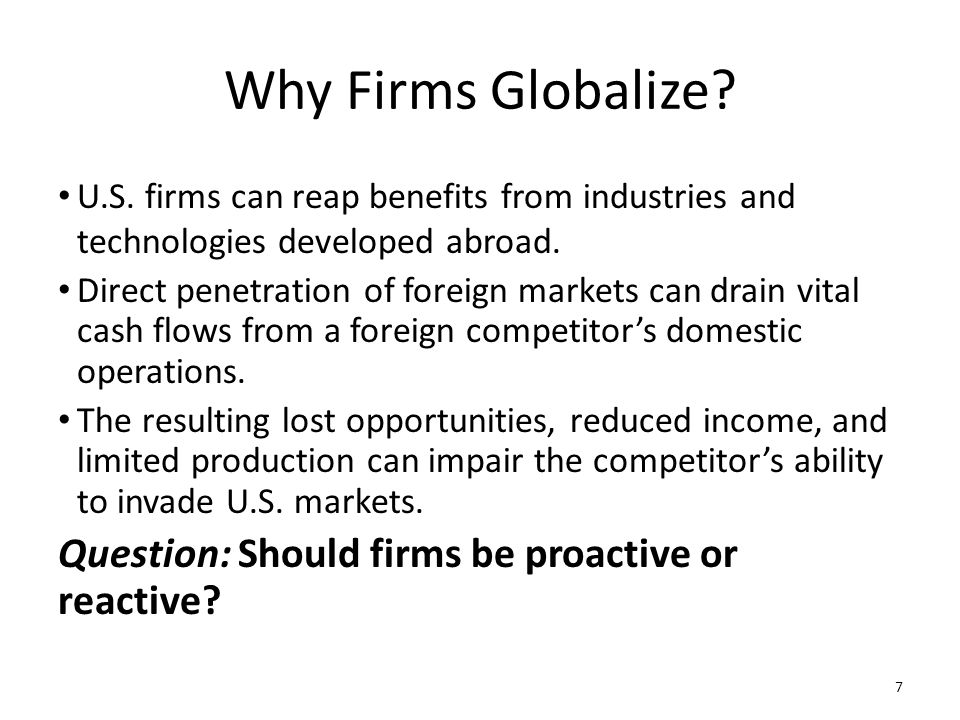 Why Firms Globalize? U.S. firms can reap benefits from industries and technologies developed abroad. Direct penetration of foreign markets can drain v