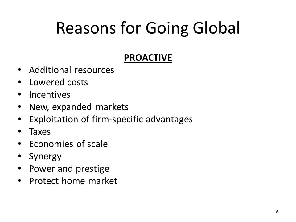 Reasons for Going Global PROACTIVE Additional resources Lowered costs Incentives New, expanded markets Exploitation of firm-specific advantages Taxes