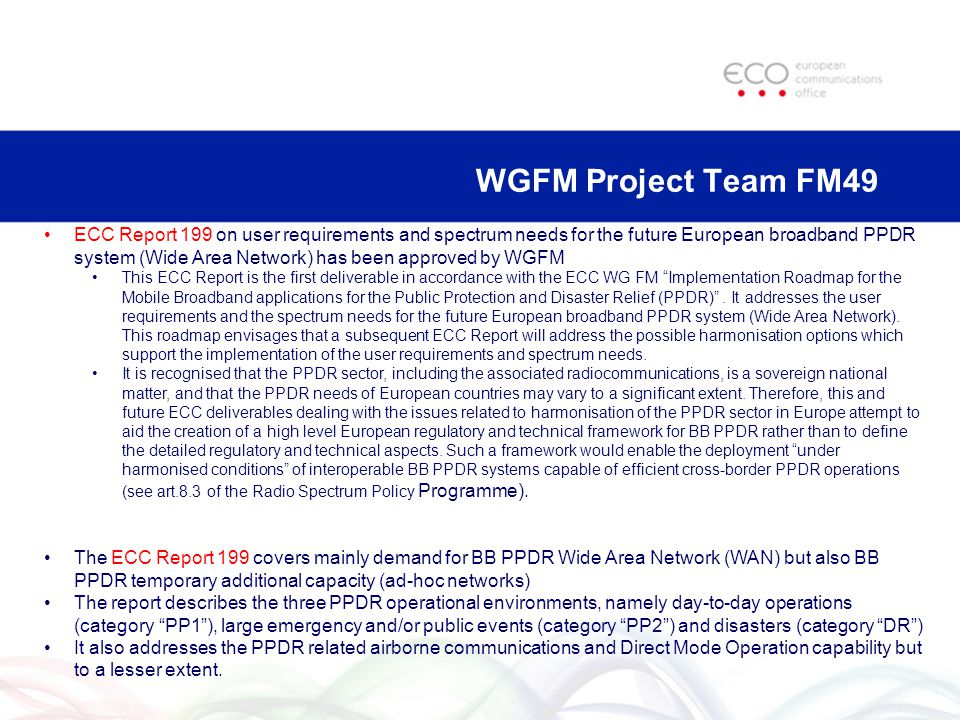 WGFM Project Team FM49 ECC Report 199 on user requirements and spectrum needs for the future European broadband PPDR system (Wide Area Network) has been approved by WGFM This ECC Report is the first deliverable in accordance with the ECC WG FM Implementation Roadmap for the Mobile Broadband applications for the Public Protection and Disaster Relief (PPDR) .