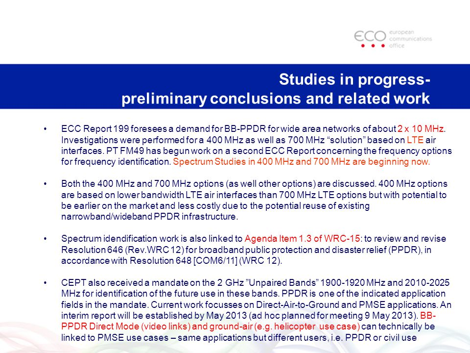 Studies in progress- preliminary conclusions and related work ECC Report 199 foresees a demand for BB-PPDR for wide area networks of about 2 x 10 MHz.