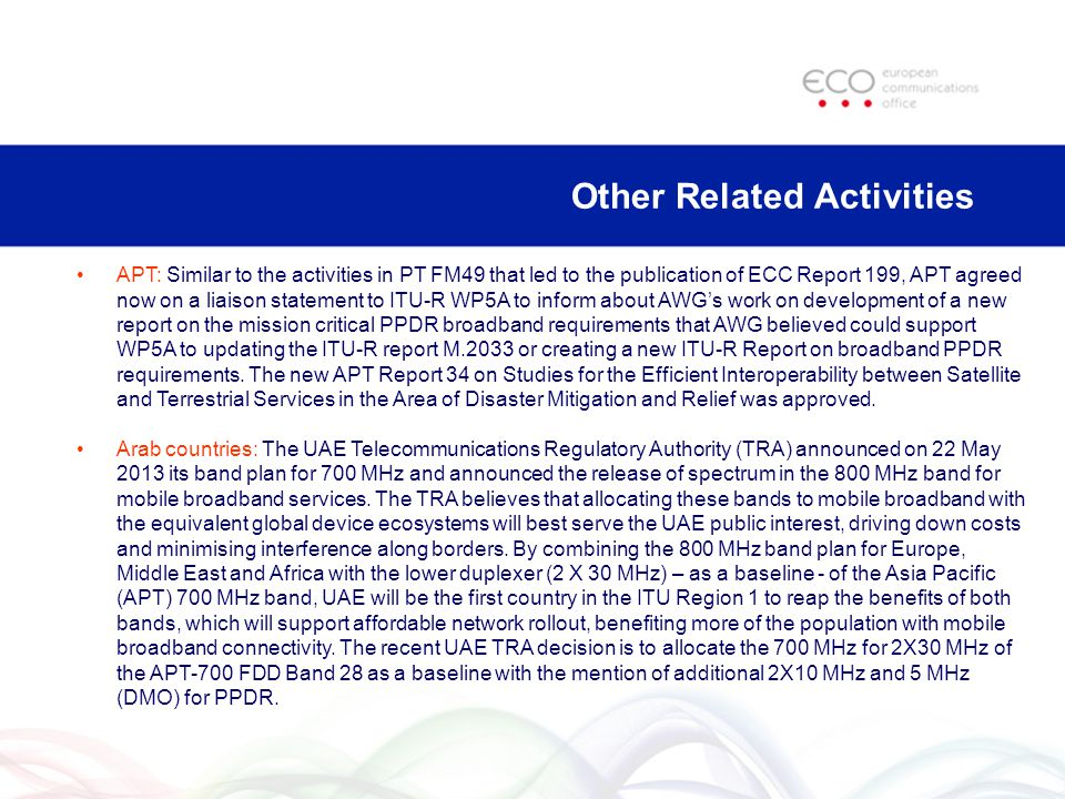 APT: Similar to the activities in PT FM49 that led to the publication of ECC Report 199, APT agreed now on a liaison statement to ITU-R WP5A to inform about AWG's work on development of a new report on the mission critical PPDR broadband requirements that AWG believed could support WP5A to updating the ITU-R report M.2033 or creating a new ITU-R Report on broadband PPDR requirements.