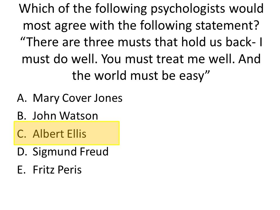 """Which of the following psychologists would most agree with the following statement? """"There are three musts that hold us back- I must do well. You must"""