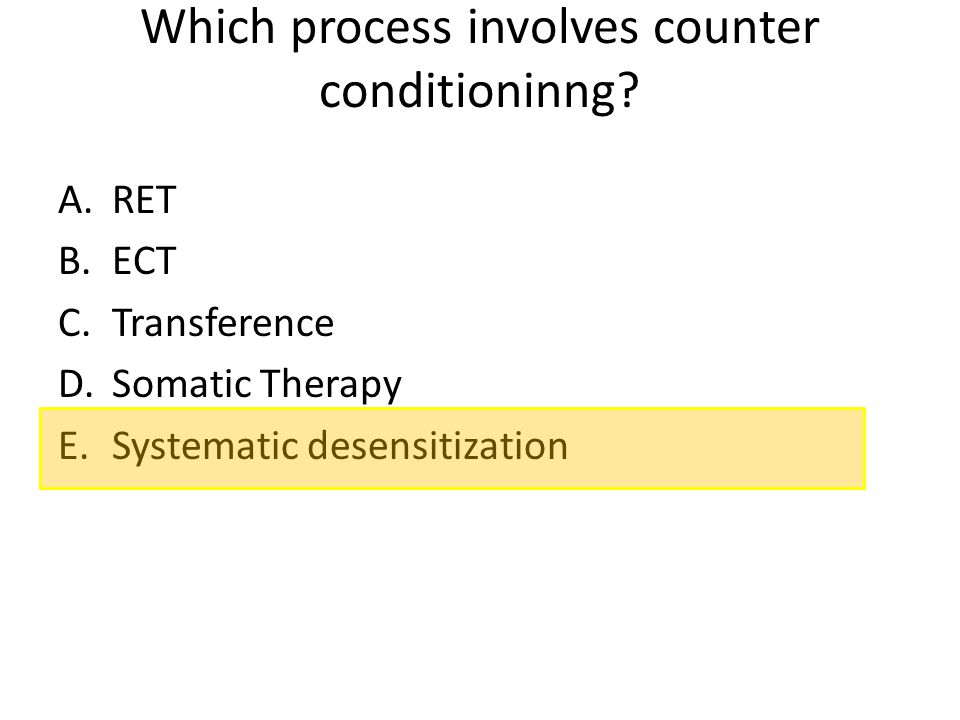 Which process involves counter conditioninng? A.RET B.ECT C.Transference D.Somatic Therapy E.Systematic desensitization