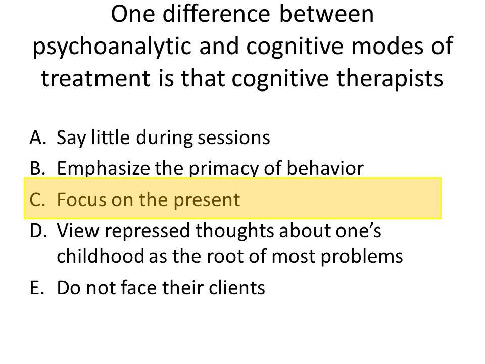 One difference between psychoanalytic and cognitive modes of treatment is that cognitive therapists A.Say little during sessions B.Emphasize the prima