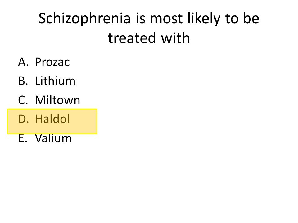 Schizophrenia is most likely to be treated with A.Prozac B.Lithium C.Miltown D.Haldol E.Valium