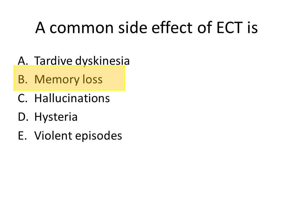 A common side effect of ECT is A.Tardive dyskinesia B.Memory loss C.Hallucinations D.Hysteria E.Violent episodes