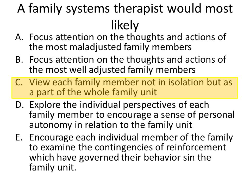 A family systems therapist would most likely A.Focus attention on the thoughts and actions of the most maladjusted family members B.Focus attention on