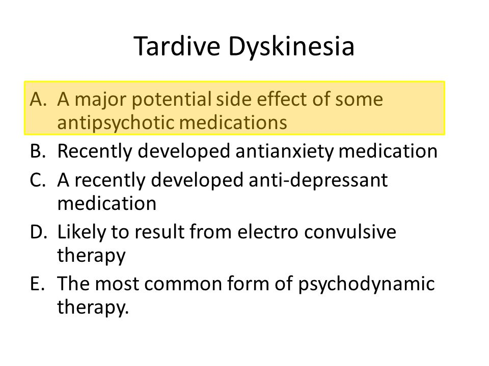 Tardive Dyskinesia A.A major potential side effect of some antipsychotic medications B.Recently developed antianxiety medication C.A recently develope