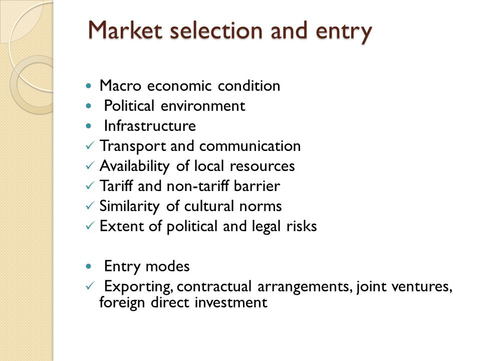 Market selection and entry Market selection and entry Macro economic condition Political environment Infrastructure Transport and communication Availability of local resources Tariff and non-tariff barrier Similarity of cultural norms Extent of political and legal risks Entry modes Exporting, contractual arrangements, joint ventures, foreign direct investment