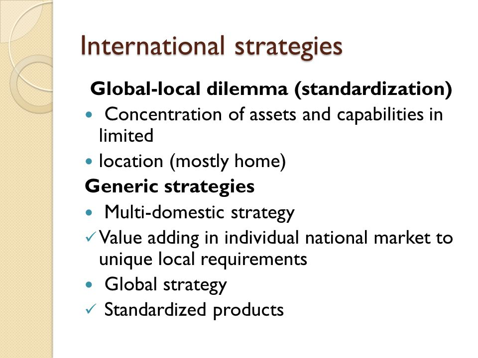 International strategies Global-local dilemma (standardization) Concentration of assets and capabilities in limited location (mostly home) Generic strategies Multi-domestic strategy Value adding in individual national market to unique local requirements Global strategy Standardized products
